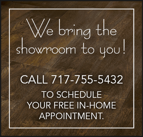 We bring the showroom to you - call 717-755-5432 to schedule your in-home appointment